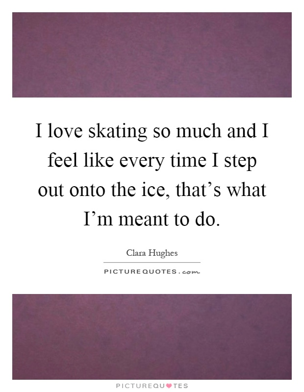I love skating so much and I feel like every time I step out onto the ice, that's what I'm meant to do Picture Quote #1