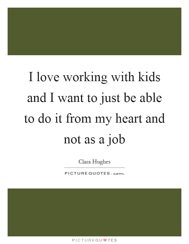 I love working with kids and I want to just be able to do it from my heart and not as a job Picture Quote #1