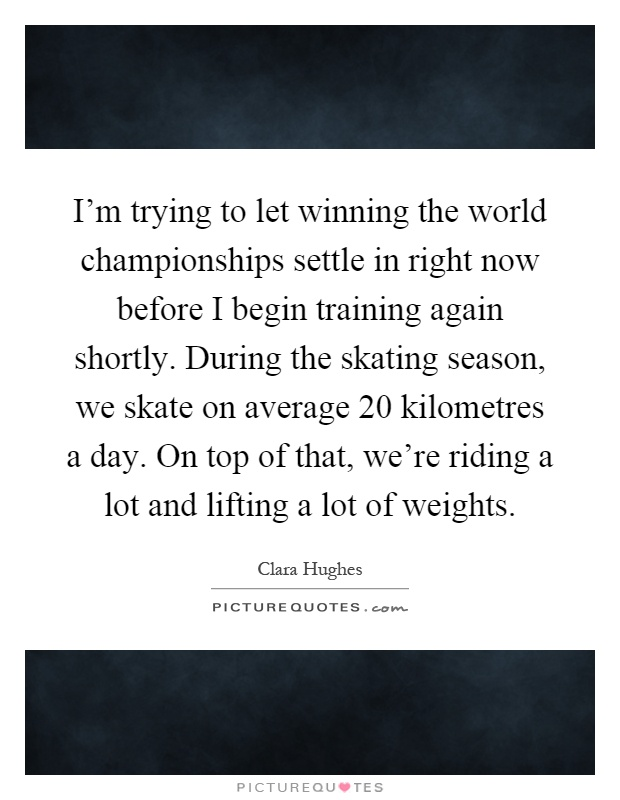 I'm trying to let winning the world championships settle in right now before I begin training again shortly. During the skating season, we skate on average 20 kilometres a day. On top of that, we're riding a lot and lifting a lot of weights Picture Quote #1