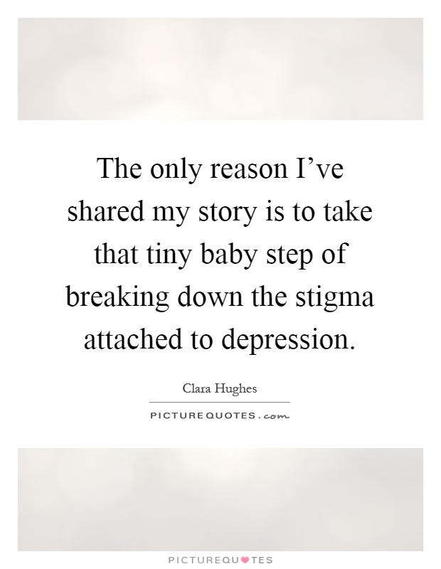The only reason I've shared my story is to take that tiny baby step of breaking down the stigma attached to depression Picture Quote #1