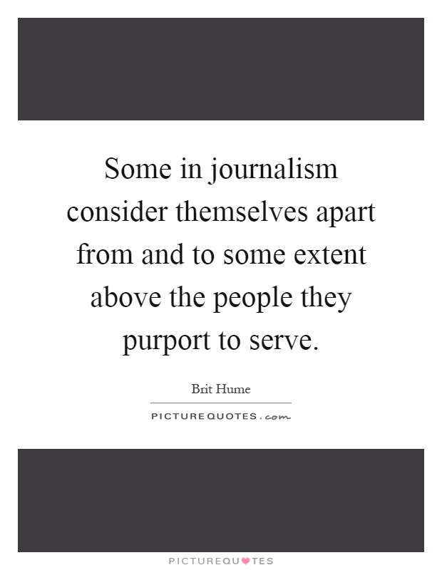 Some in journalism consider themselves apart from and to some extent above the people they purport to serve Picture Quote #1