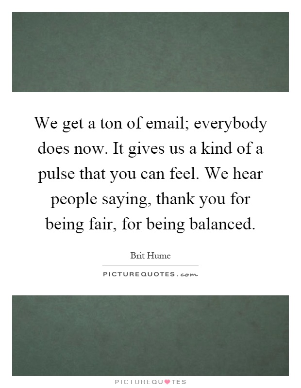 We get a ton of email; everybody does now. It gives us a kind of a pulse that you can feel. We hear people saying, thank you for being fair, for being balanced Picture Quote #1