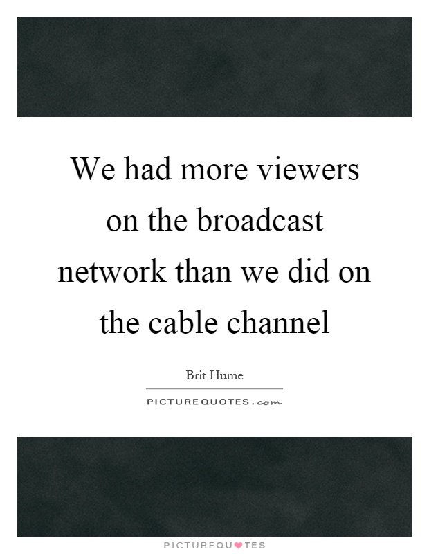 We had more viewers on the broadcast network than we did on the cable channel Picture Quote #1