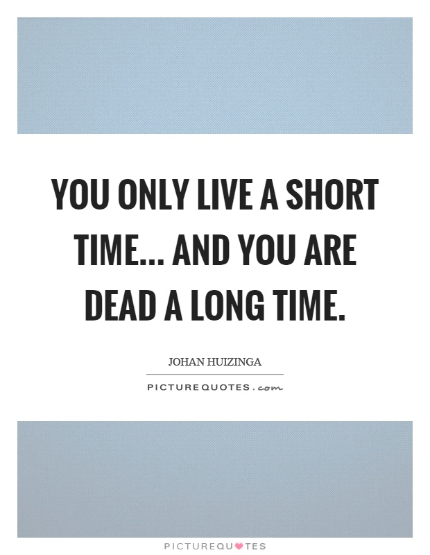 You only live a short time... and you are dead a long time Picture Quote #1