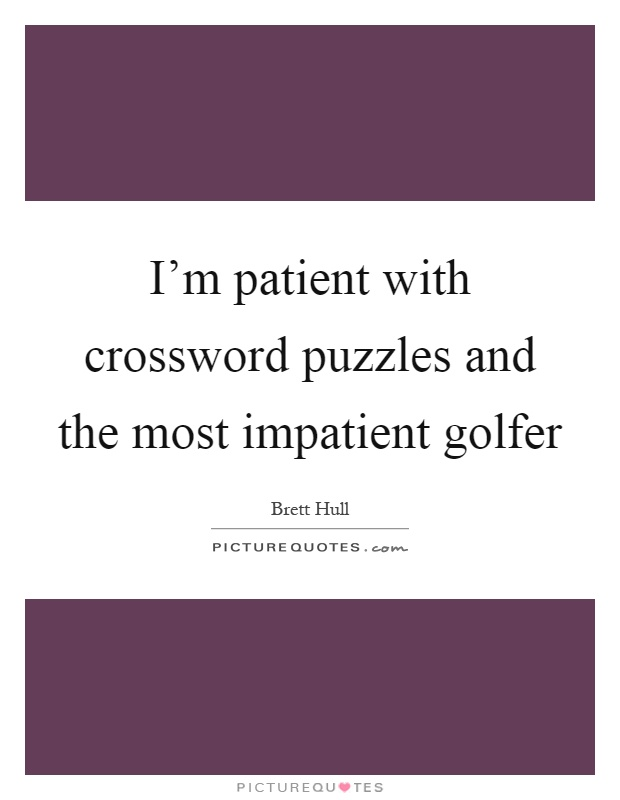 I'm patient with crossword puzzles and the most impatient golfer Picture Quote #1