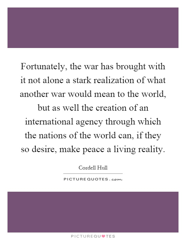 Fortunately, the war has brought with it not alone a stark realization of what another war would mean to the world, but as well the creation of an international agency through which the nations of the world can, if they so desire, make peace a living reality Picture Quote #1
