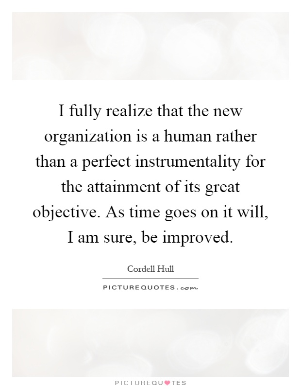 I fully realize that the new organization is a human rather than a perfect instrumentality for the attainment of its great objective. As time goes on it will, I am sure, be improved Picture Quote #1