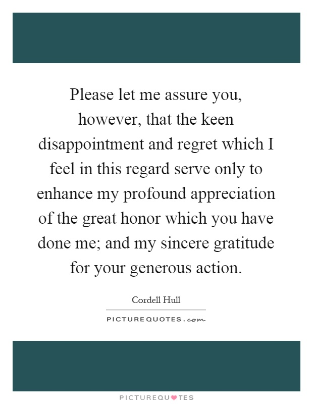 Please let me assure you, however, that the keen disappointment and regret which I feel in this regard serve only to enhance my profound appreciation of the great honor which you have done me; and my sincere gratitude for your generous action Picture Quote #1