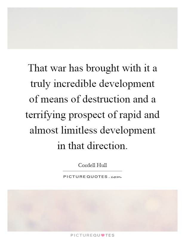 That war has brought with it a truly incredible development of means of destruction and a terrifying prospect of rapid and almost limitless development in that direction Picture Quote #1