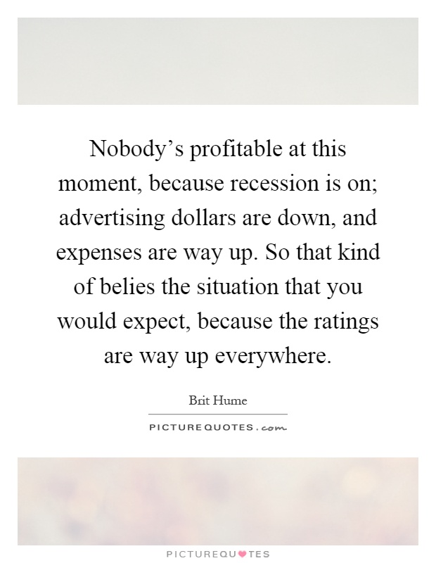 Nobody's profitable at this moment, because recession is on; advertising dollars are down, and expenses are way up. So that kind of belies the situation that you would expect, because the ratings are way up everywhere Picture Quote #1