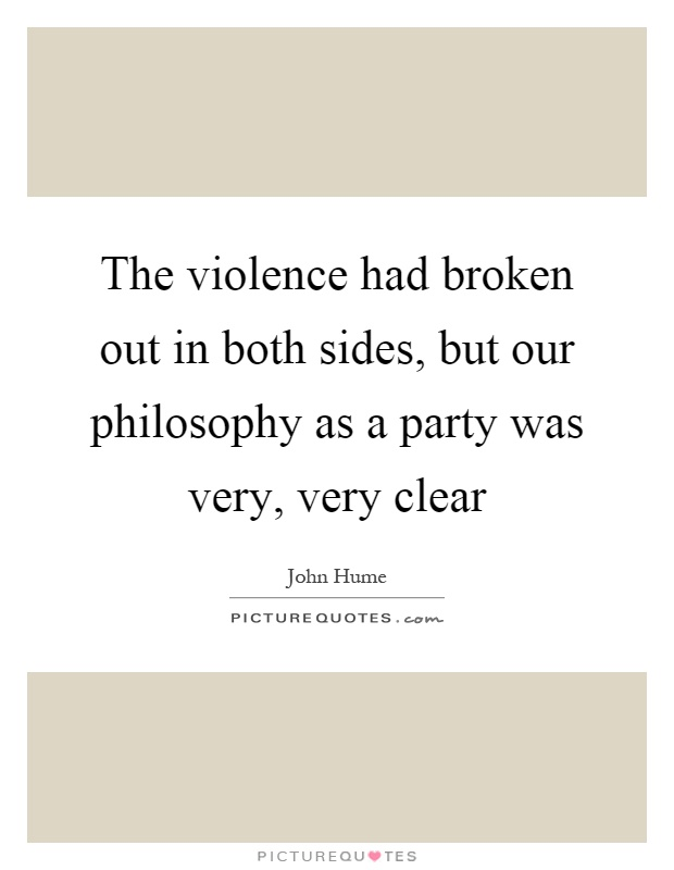 The violence had broken out in both sides, but our philosophy as a party was very, very clear Picture Quote #1