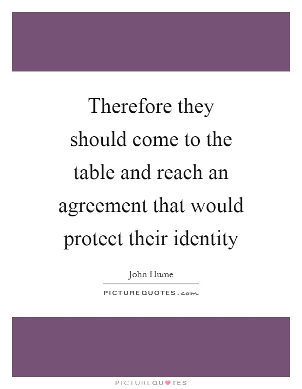 Therefore they should come to the table and reach an agreement that would protect their identity Picture Quote #1