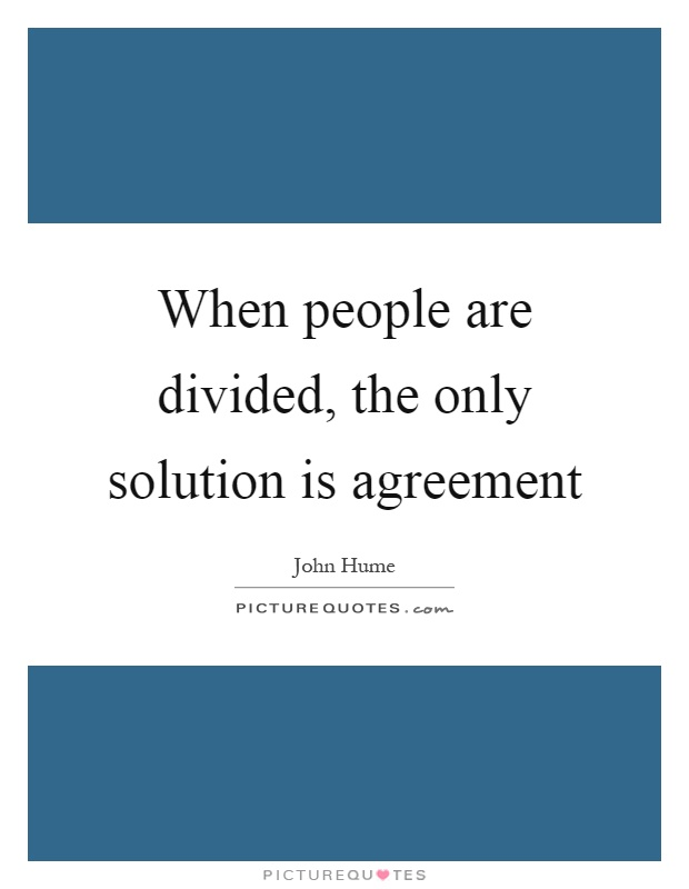 When people are divided, the only solution is agreement Picture Quote #1