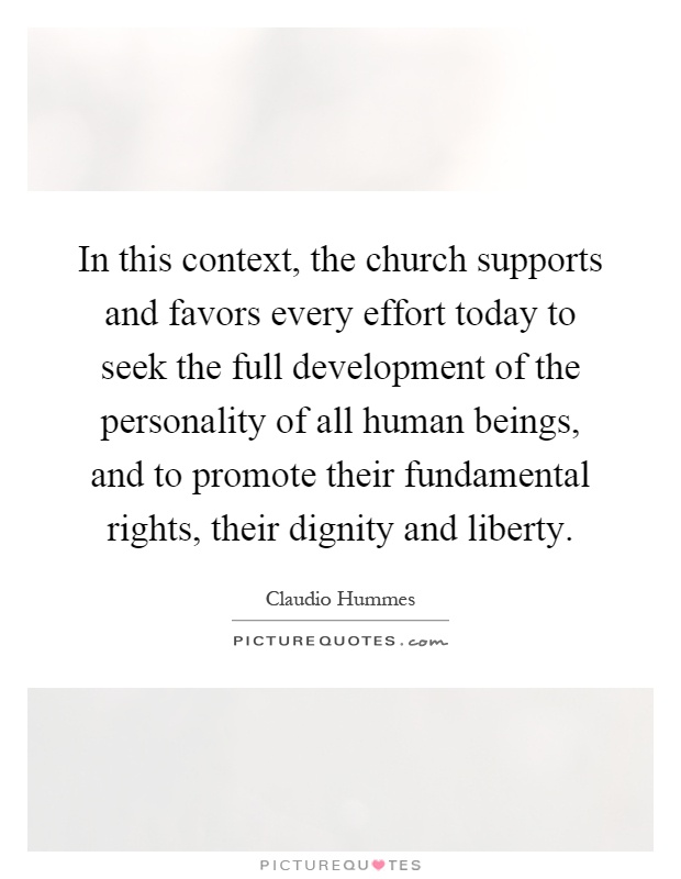 In this context, the church supports and favors every effort today to seek the full development of the personality of all human beings, and to promote their fundamental rights, their dignity and liberty Picture Quote #1