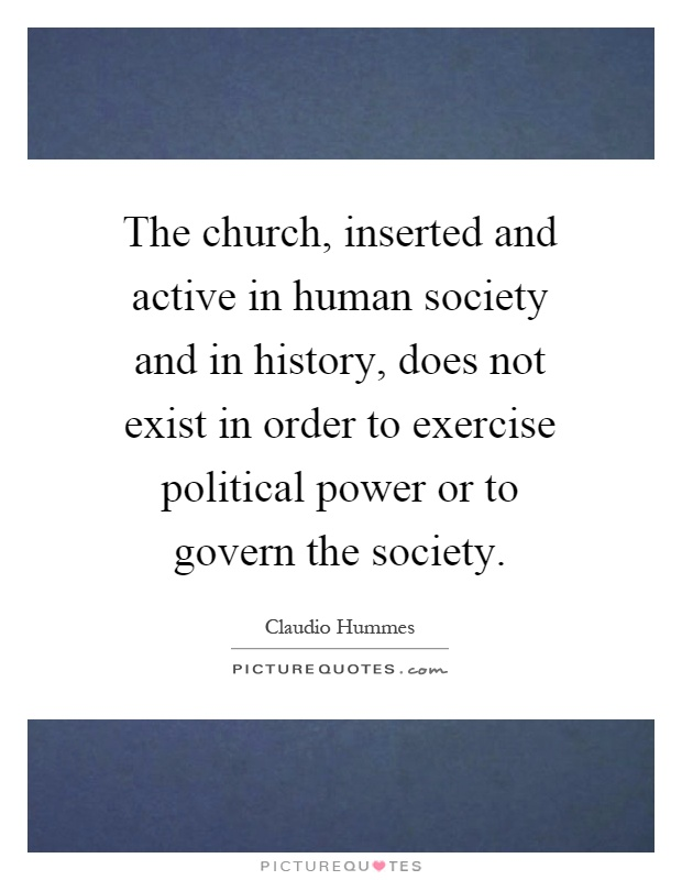 The church, inserted and active in human society and in history, does not exist in order to exercise political power or to govern the society Picture Quote #1