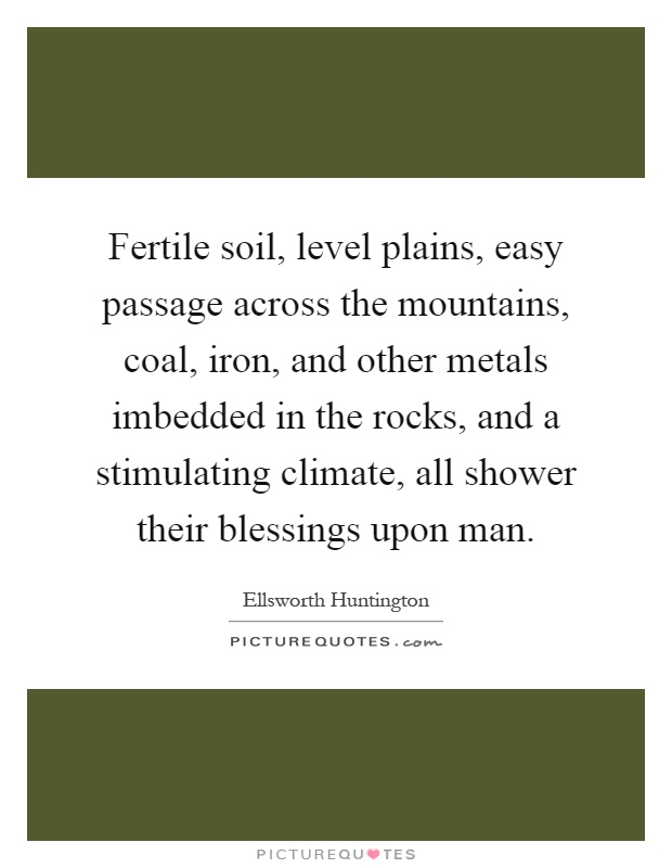 Fertile soil, level plains, easy passage across the mountains, coal, iron, and other metals imbedded in the rocks, and a stimulating climate, all shower their blessings upon man Picture Quote #1