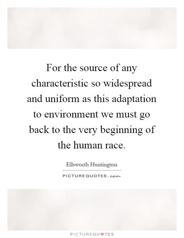 For the source of any characteristic so widespread and uniform as this adaptation to environment we must go back to the very beginning of the human race Picture Quote #1