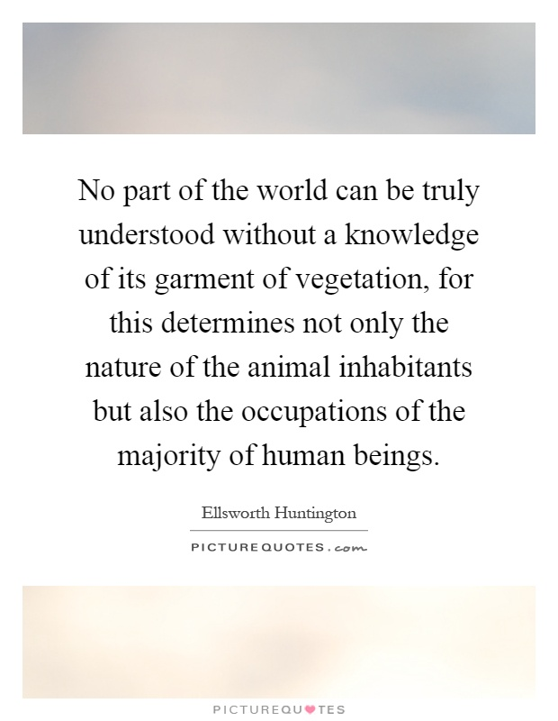 No part of the world can be truly understood without a knowledge of its garment of vegetation, for this determines not only the nature of the animal inhabitants but also the occupations of the majority of human beings Picture Quote #1