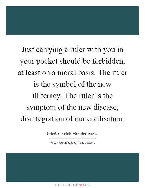 Just carrying a ruler with you in your pocket should be forbidden, at least on a moral basis. The ruler is the symbol of the new illiteracy. The ruler is the symptom of the new disease, disintegration of our civilisation Picture Quote #1
