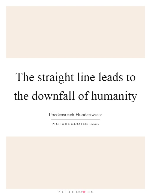 The straight line leads to the downfall of humanity Picture Quote #1