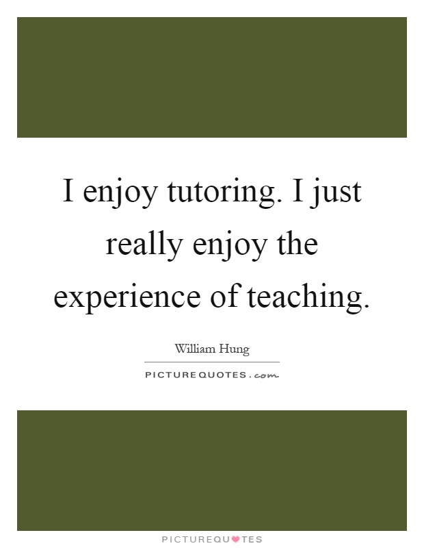 I enjoy tutoring. I just really enjoy the experience of teaching Picture Quote #1