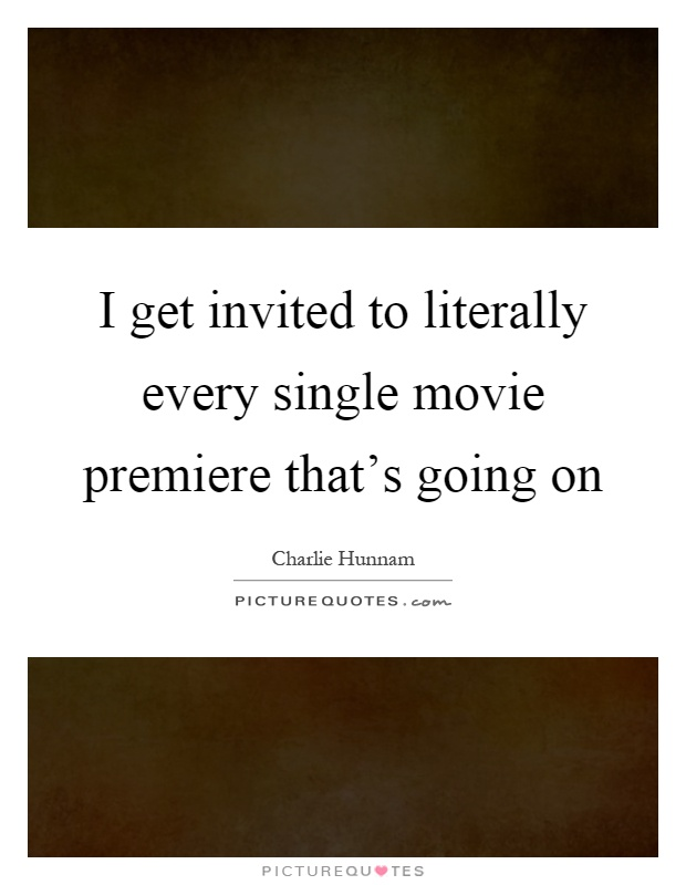 I get invited to literally every single movie premiere that's going on Picture Quote #1