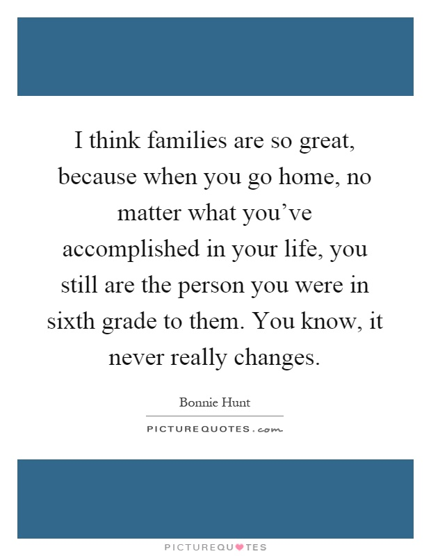 I think families are so great, because when you go home, no matter what you've accomplished in your life, you still are the person you were in sixth grade to them. You know, it never really changes Picture Quote #1