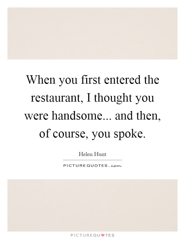 When you first entered the restaurant, I thought you were handsome... and then, of course, you spoke Picture Quote #1