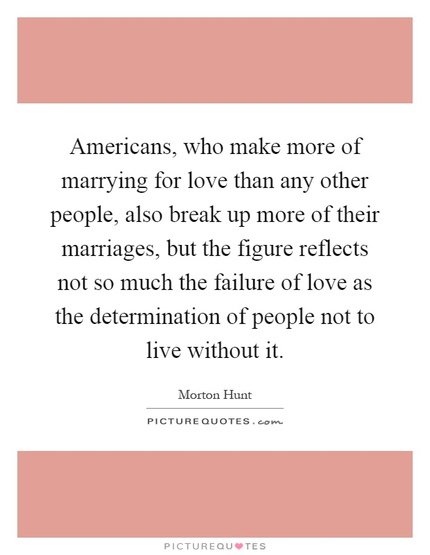 Americans, who make more of marrying for love than any other people, also break up more of their marriages, but the figure reflects not so much the failure of love as the determination of people not to live without it Picture Quote #1