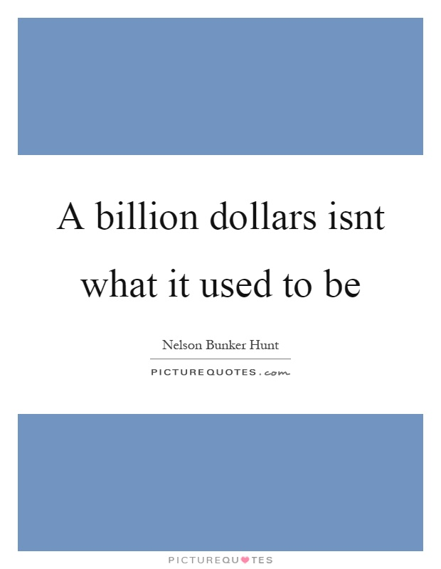 A billion dollars isnt what it used to be Picture Quote #1
