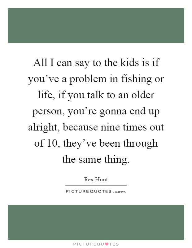 All I can say to the kids is if you've a problem in fishing or life, if you talk to an older person, you're gonna end up alright, because nine times out of 10, they've been through the same thing Picture Quote #1
