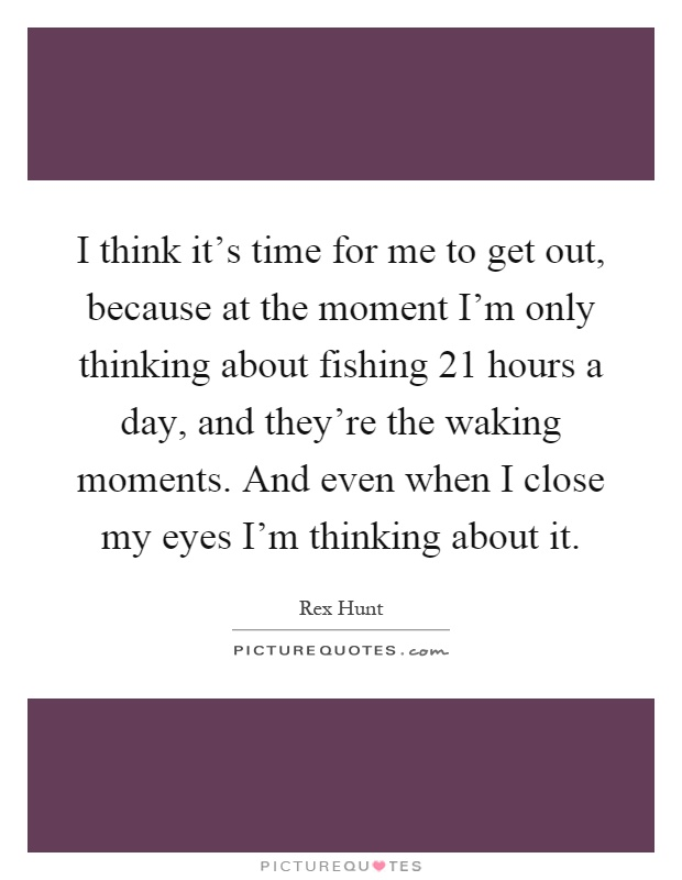 I think it's time for me to get out, because at the moment I'm only thinking about fishing 21 hours a day, and they're the waking moments. And even when I close my eyes I'm thinking about it Picture Quote #1