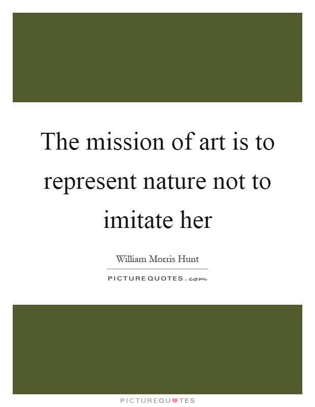 The mission of art is to represent nature not to imitate her Picture Quote #1