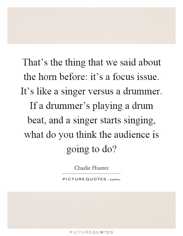 That's the thing that we said about the horn before: it's a focus issue. It's like a singer versus a drummer. If a drummer's playing a drum beat, and a singer starts singing, what do you think the audience is going to do? Picture Quote #1