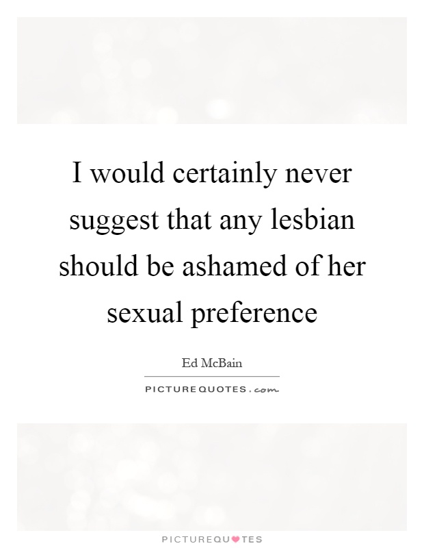 I would certainly never suggest that any lesbian should be ashamed of her sexual preference Picture Quote #1