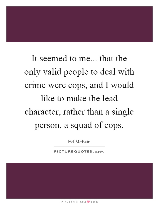 It seemed to me... that the only valid people to deal with crime were cops, and I would like to make the lead character, rather than a single person, a squad of cops Picture Quote #1