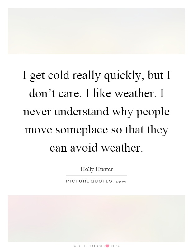 I get cold really quickly, but I don't care. I like weather. I never understand why people move someplace so that they can avoid weather Picture Quote #1