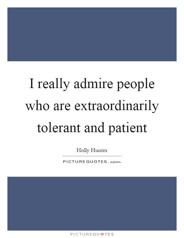 I really admire people who are extraordinarily tolerant and patient Picture Quote #1