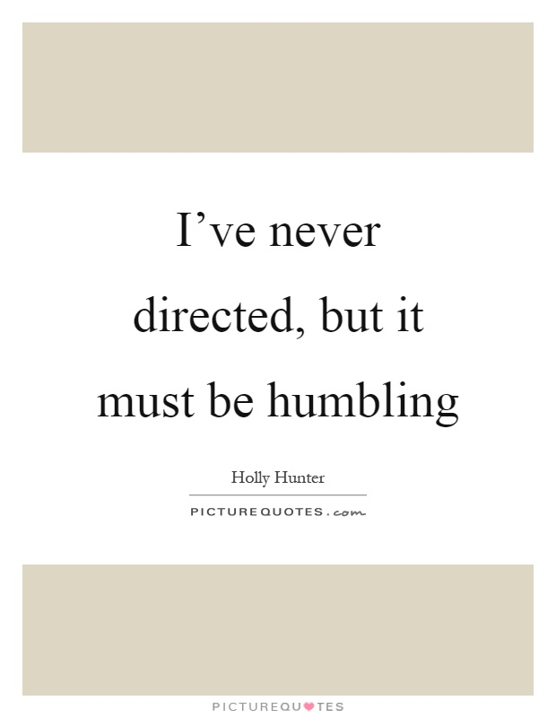 I've never directed, but it must be humbling Picture Quote #1