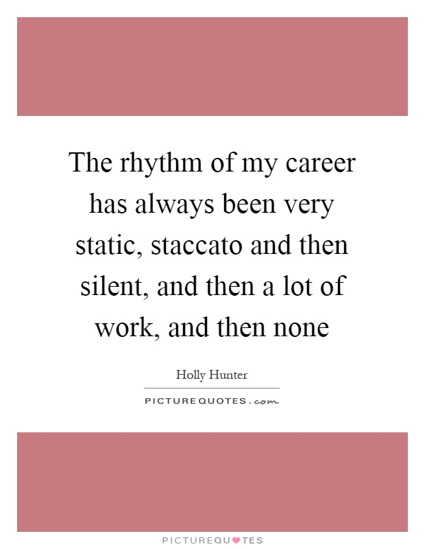 The rhythm of my career has always been very static, staccato and then silent, and then a lot of work, and then none Picture Quote #1