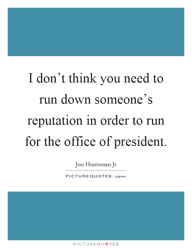 I don't think you need to run down someone's reputation in order to run for the office of president Picture Quote #1