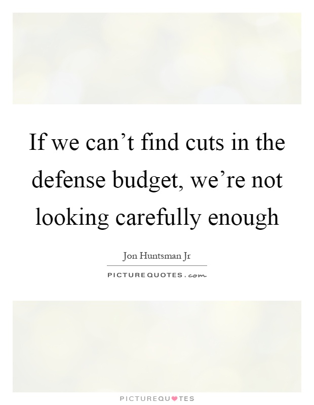 If we can't find cuts in the defense budget, we're not looking carefully enough Picture Quote #1
