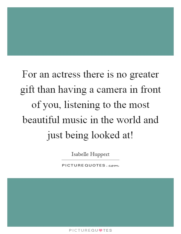For an actress there is no greater gift than having a camera in front of you, listening to the most beautiful music in the world and just being looked at! Picture Quote #1