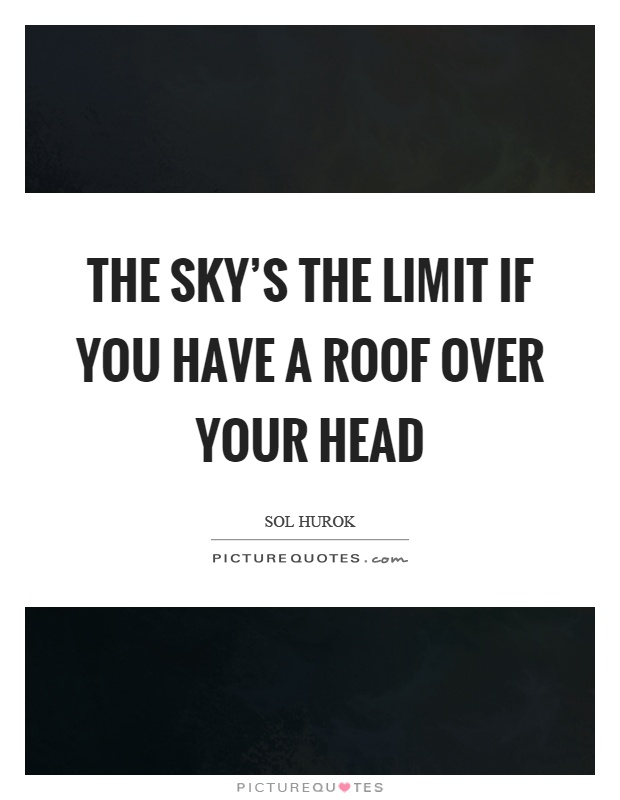 The Skyu0027s The Limit If You Have A Roof Over Your Head Picture Quote #1
