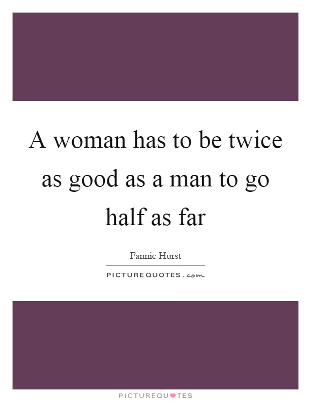 A woman has to be twice as good as a man to go half as far Picture Quote #1