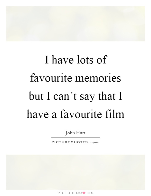 I have lots of favourite memories but I can't say that I have a favourite film Picture Quote #1