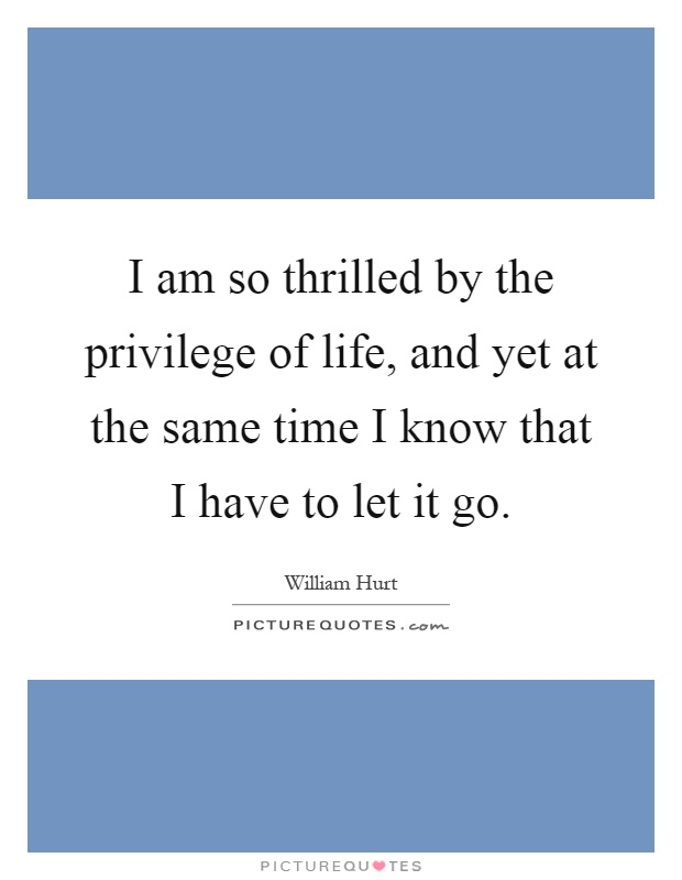 I am so thrilled by the privilege of life, and yet at the same time I know that I have to let it go Picture Quote #1