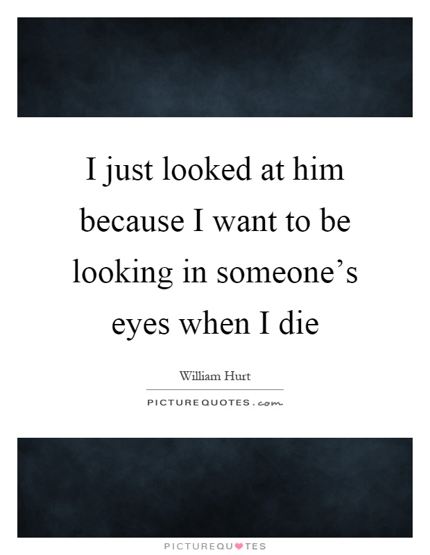 I just looked at him because I want to be looking in someone's eyes when I die Picture Quote #1