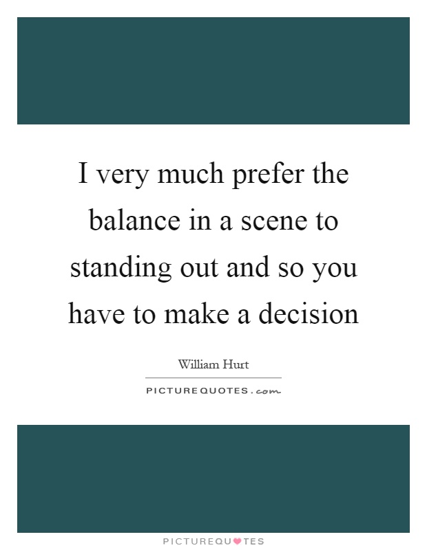 I very much prefer the balance in a scene to standing out and so you have to make a decision Picture Quote #1