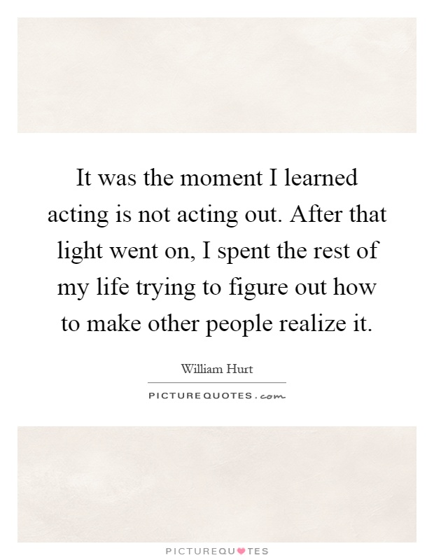 It was the moment I learned acting is not acting out. After that light went on, I spent the rest of my life trying to figure out how to make other people realize it Picture Quote #1